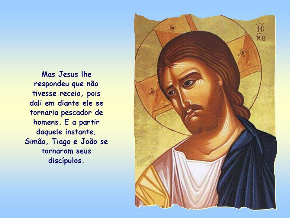 Mas Jesus lhe respondeu que não tivesse receio, pois dali em diante ele se tornaria pescador de homens.