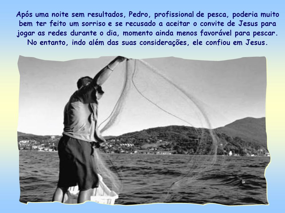 Após uma noite sem resultados, Pedro, profissional de pesca, poderia muito bem ter feito um sorriso e se recusado a aceitar o convite de Jesus para jogar as redes durante o dia, momento ainda menos favorável para pescar.