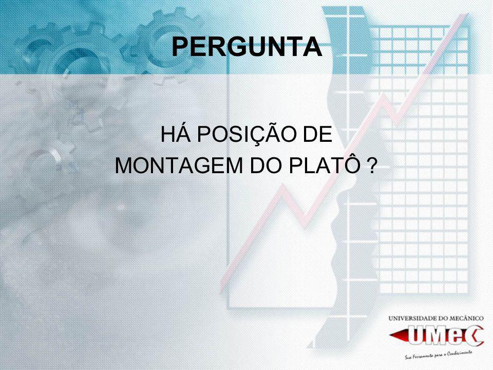 PERGUNTA HÁ POSIÇÃO DE MONTAGEM DO PLATÔ
