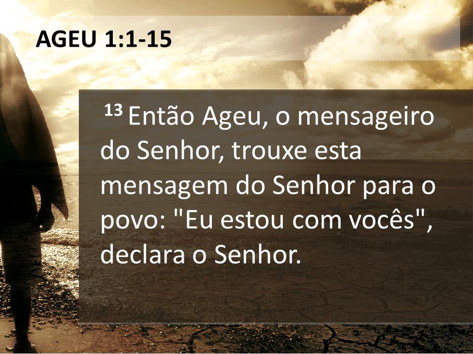 AGEU 1:1-15 13 Então Ageu, o mensageiro do Senhor, trouxe esta mensagem do Senhor para o povo: Eu estou com vocês , declara o Senhor.