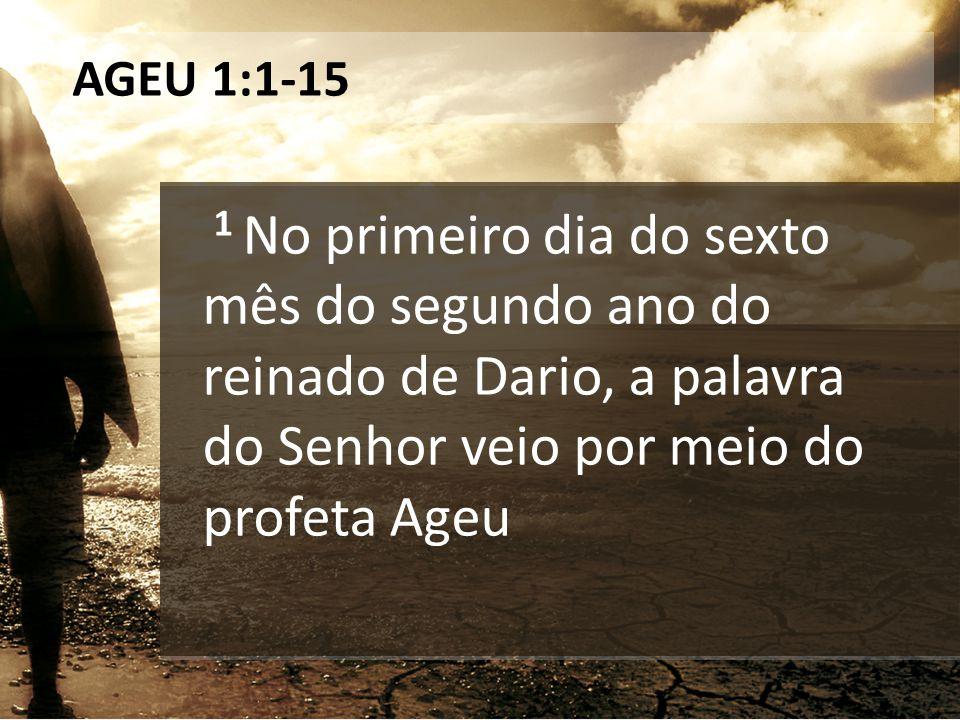 AGEU 1:1-15 1 No primeiro dia do sexto mês do segundo ano do reinado de Dario, a palavra do Senhor veio por meio do profeta Ageu.