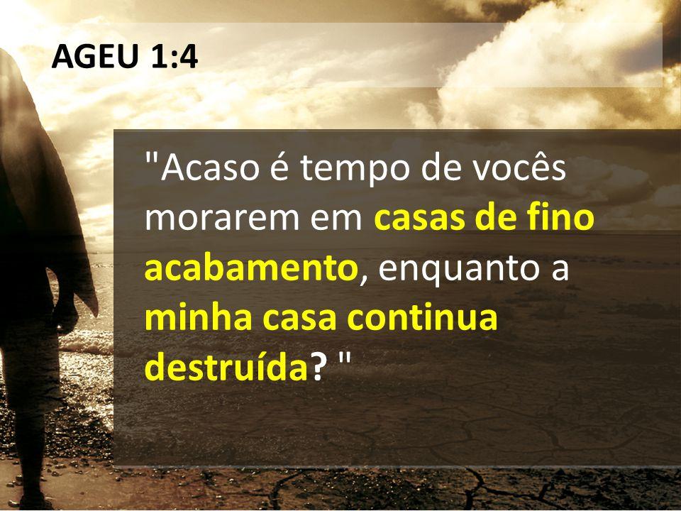 AGEU 1:4 Acaso é tempo de vocês morarem em casas de fino acabamento, enquanto a minha casa continua destruída