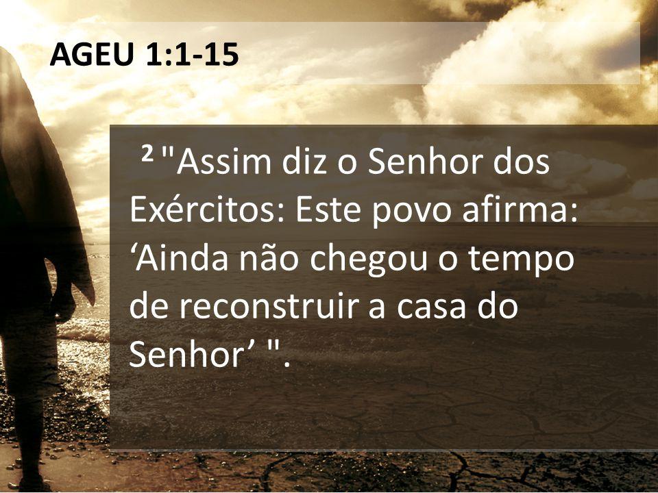AGEU 1:1-15 2 Assim diz o Senhor dos Exércitos: Este povo afirma: 'Ainda não chegou o tempo de reconstruir a casa do Senhor' .