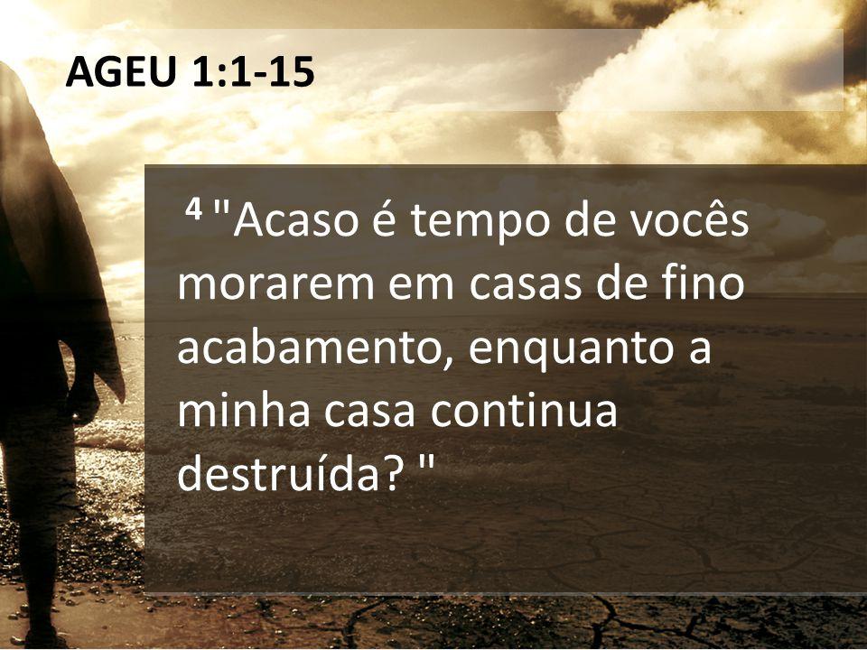 AGEU 1:1-15 4 Acaso é tempo de vocês morarem em casas de fino acabamento, enquanto a minha casa continua destruída.