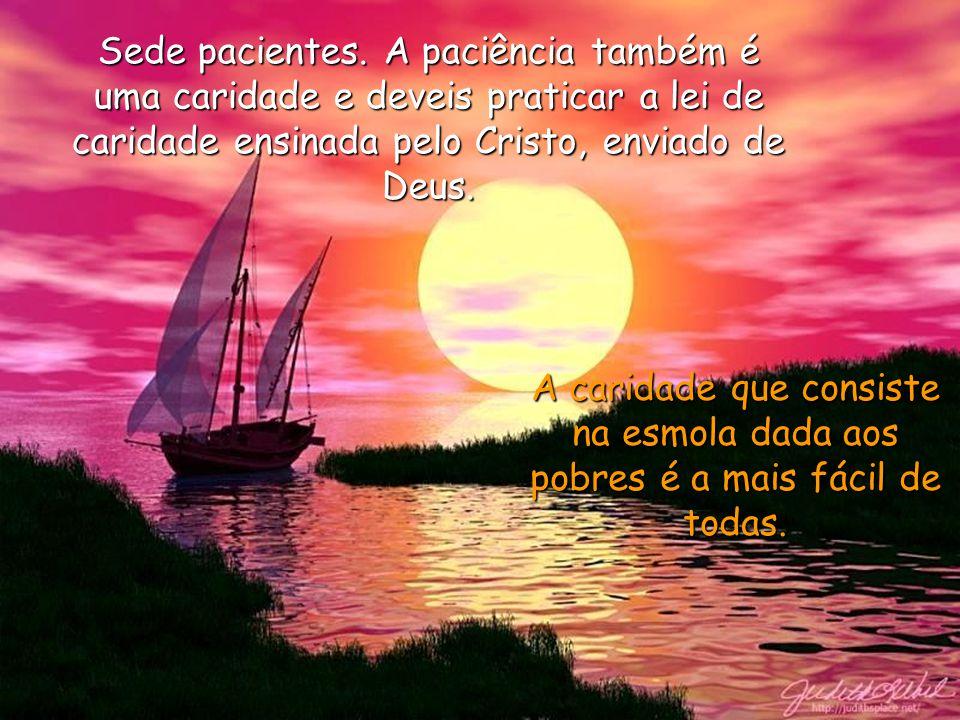 Sede pacientes. A paciência também é uma caridade e deveis praticar a lei de caridade ensinada pelo Cristo, enviado de Deus.