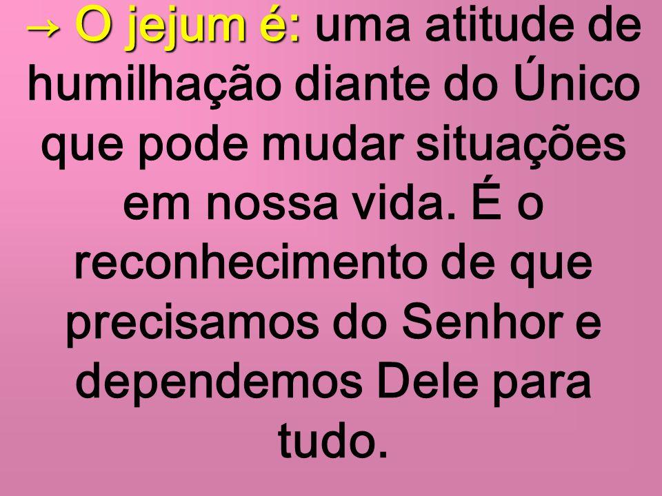 → O jejum é: uma atitude de humilhação diante do Único que pode mudar situações em nossa vida.