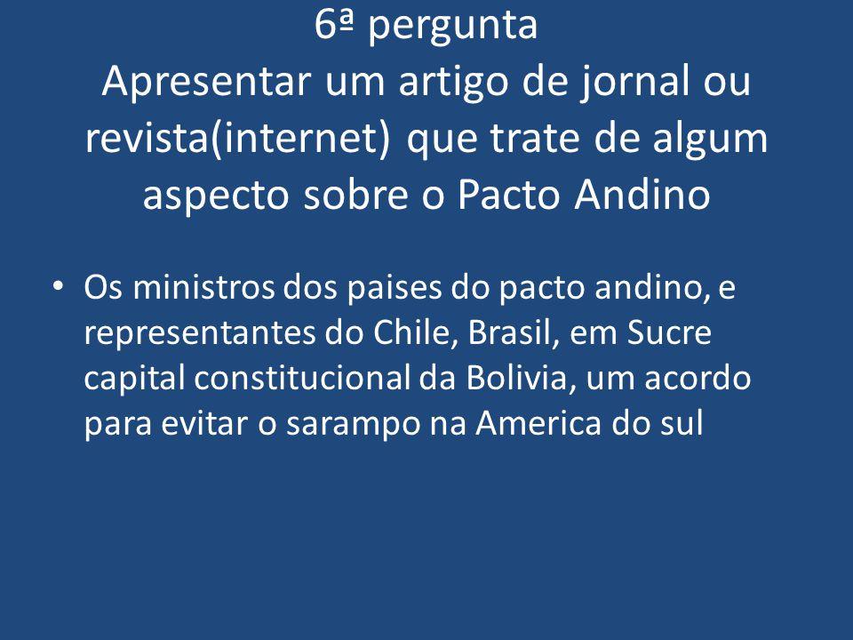 6ª pergunta Apresentar um artigo de jornal ou revista(internet) que trate de algum aspecto sobre o Pacto Andino