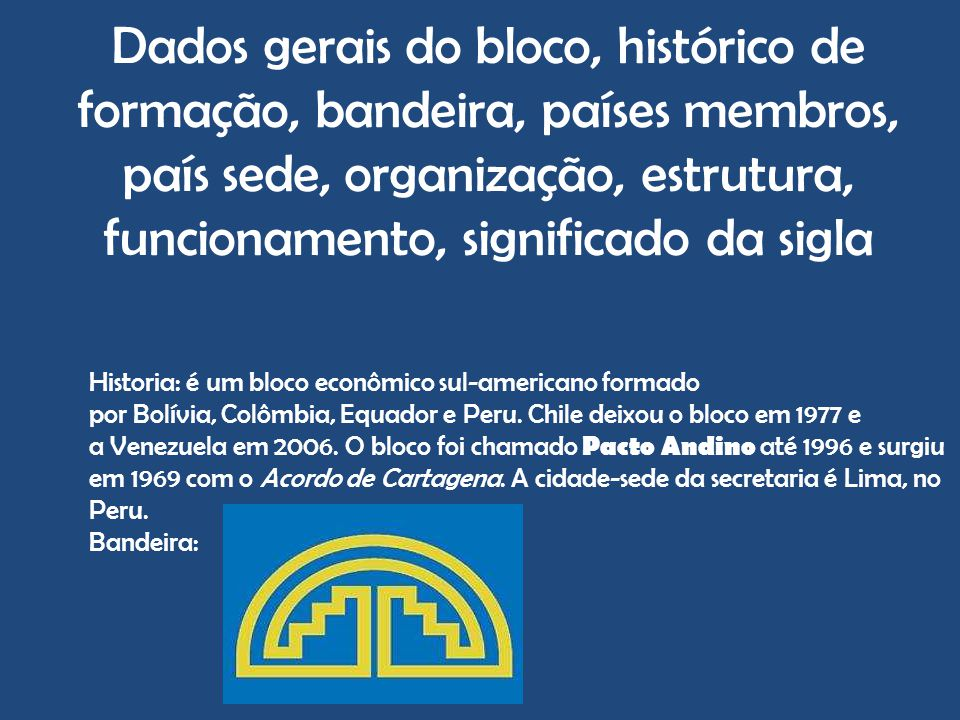 Dados gerais do bloco, histórico de formação, bandeira, países membros, país sede, organização, estrutura, funcionamento, significado da sigla