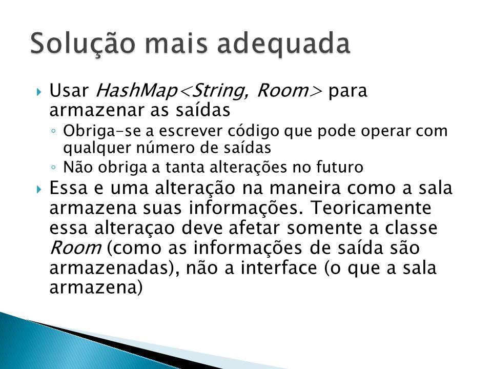 Solução mais adequada Usar HashMap<String, Room> para armazenar as saídas.