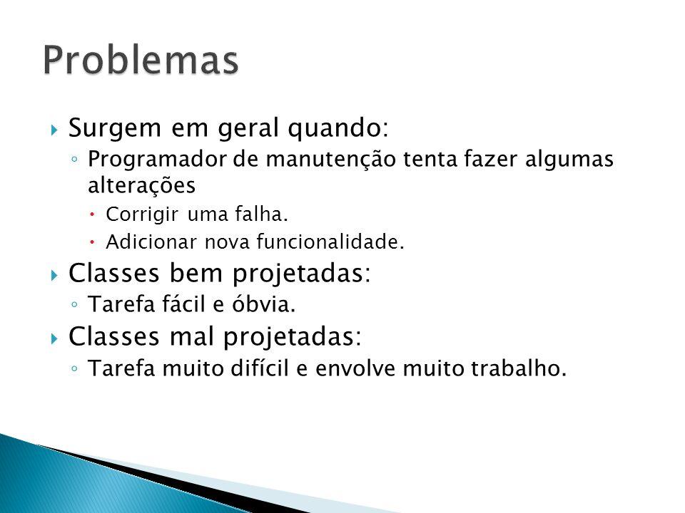 Problemas Surgem em geral quando: Classes bem projetadas: