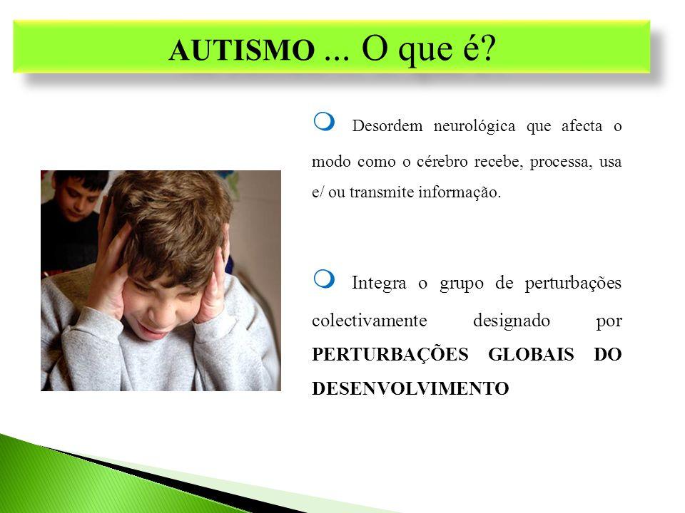 AUTISMO ... O que é  Desordem neurológica que afecta o modo como o cérebro recebe, processa, usa e/ ou transmite informação.