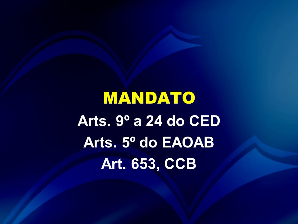 MANDATO Arts. 9º a 24 do CED Arts. 5º do EAOAB Art. 653, CCB