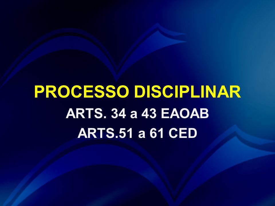 PROCESSO DISCIPLINAR ARTS. 34 a 43 EAOAB ARTS.51 a 61 CED