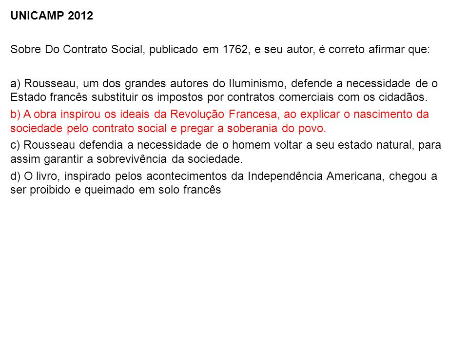 UNICAMP 2012 Sobre Do Contrato Social, publicado em 1762, e seu autor, é correto afirmar que: a) Rousseau, um dos grandes autores do Iluminismo, defende a necessidade de o Estado francês substituir os impostos por contratos comerciais com os cidadãos.