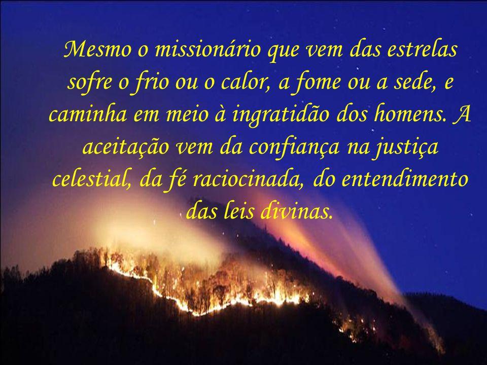 Mesmo o missionário que vem das estrelas sofre o frio ou o calor, a fome ou a sede, e caminha em meio à ingratidão dos homens.