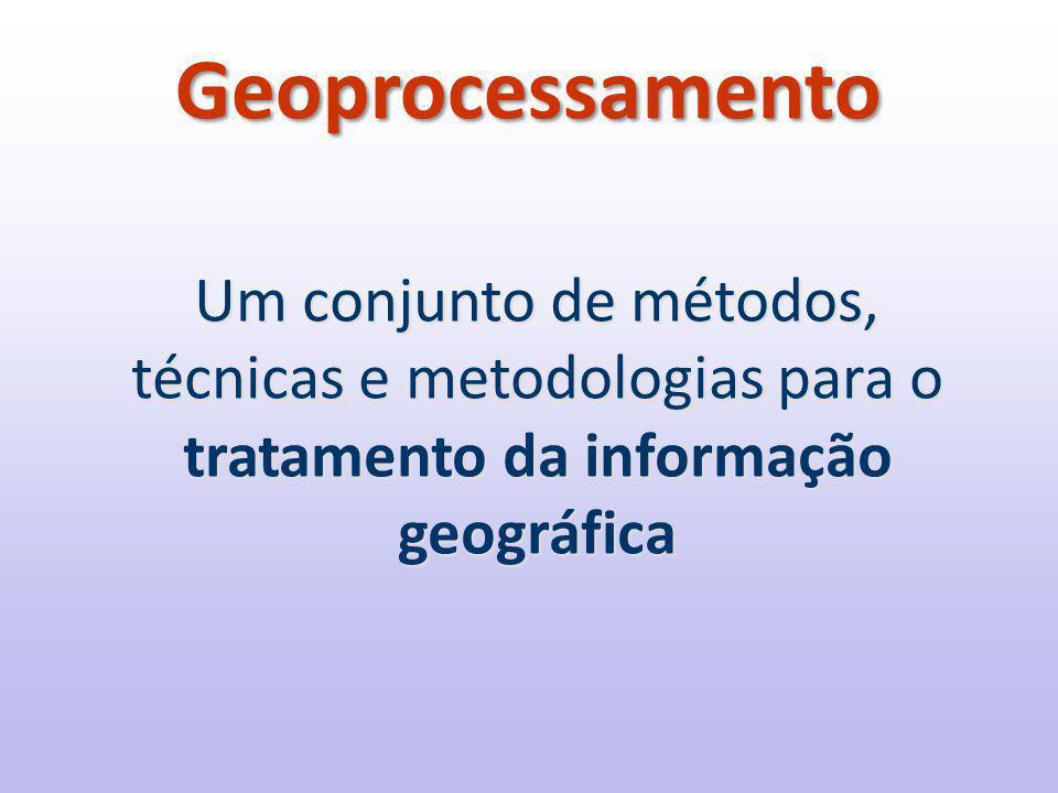 Geoprocessamento Um conjunto de métodos, técnicas e metodologias para o tratamento da informação geográfica.