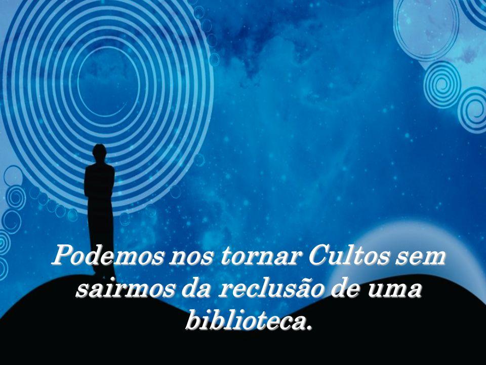 Podemos nos tornar Cultos sem sairmos da reclusão de uma biblioteca.