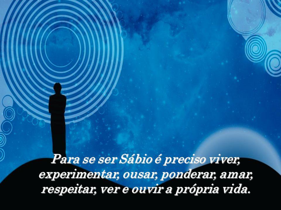 Para se ser Sábio é preciso viver, experimentar, ousar, ponderar, amar, respeitar, ver e ouvir a própria vida.