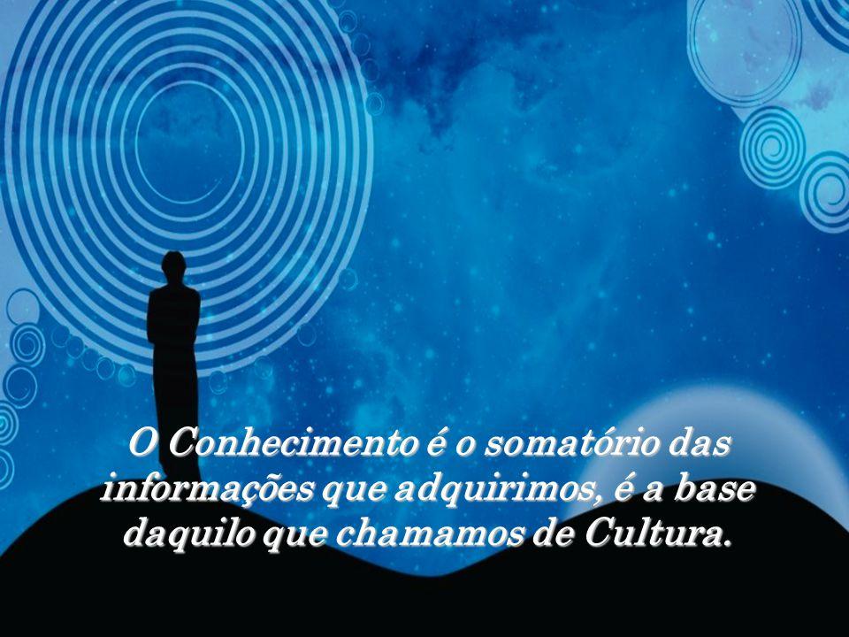 O Conhecimento é o somatório das informações que adquirimos, é a base daquilo que chamamos de Cultura.