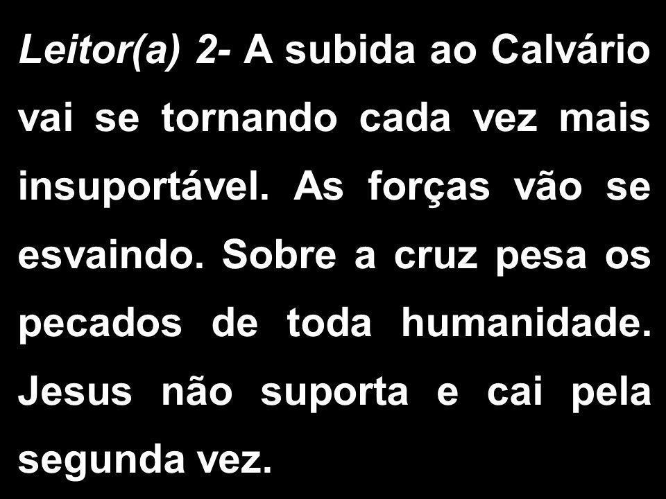 Leitor(a) 2- A subida ao Calvário vai se tornando cada vez mais insuportável.