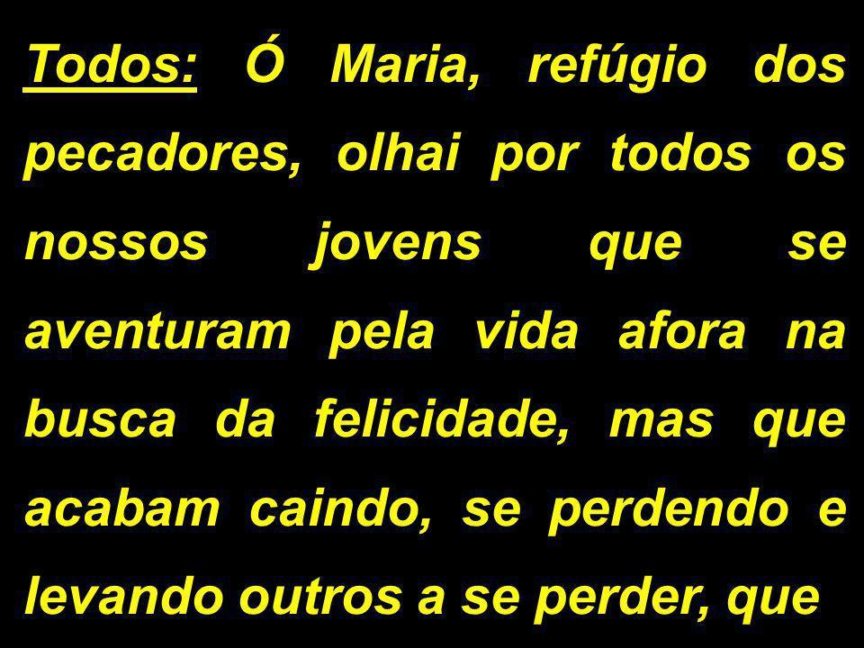 Todos: Ó Maria, refúgio dos pecadores, olhai por todos os nossos jovens que se aventuram pela vida afora na busca da felicidade, mas que acabam caindo, se perdendo e levando outros a se perder, que