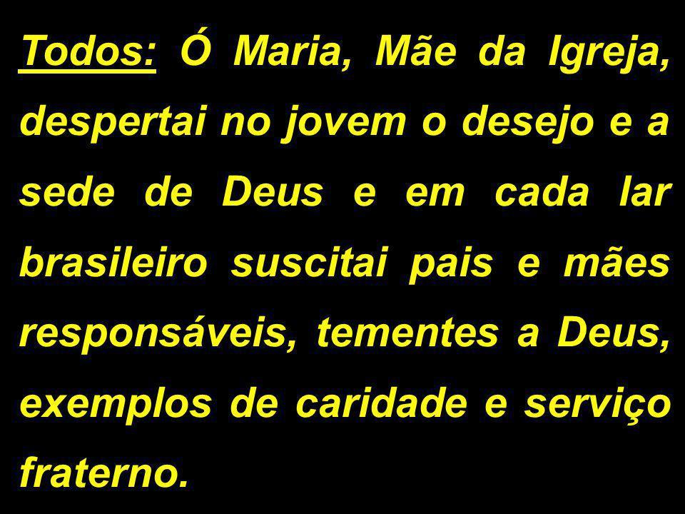 Todos: Ó Maria, Mãe da Igreja, despertai no jovem o desejo e a sede de Deus e em cada lar brasileiro suscitai pais e mães responsáveis, tementes a Deus, exemplos de caridade e serviço fraterno.