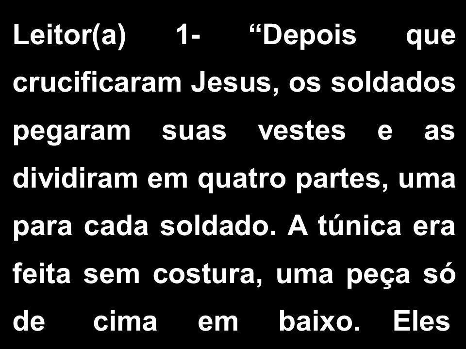 Leitor(a) 1- Depois que crucificaram Jesus, os soldados pegaram suas vestes e as dividiram em quatro partes, uma para cada soldado.