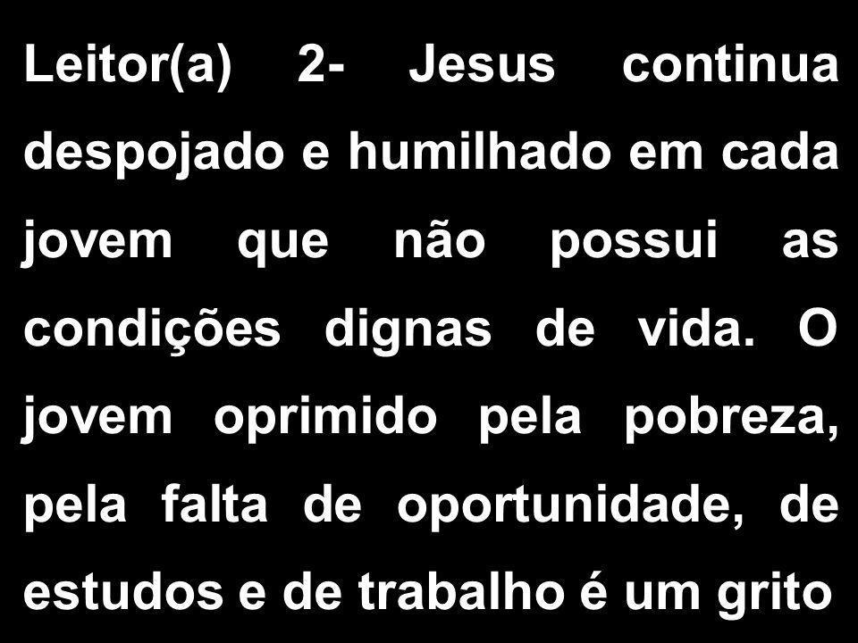 Leitor(a) 2- Jesus continua despojado e humilhado em cada jovem que não possui as condições dignas de vida.