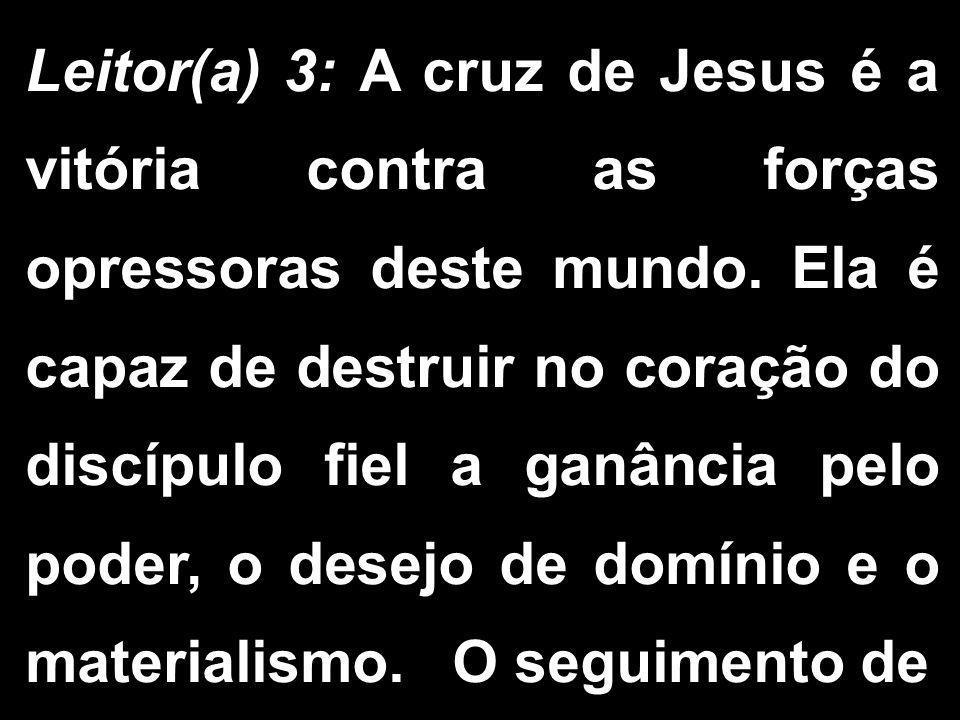 Leitor(a) 3: A cruz de Jesus é a vitória contra as forças opressoras deste mundo.