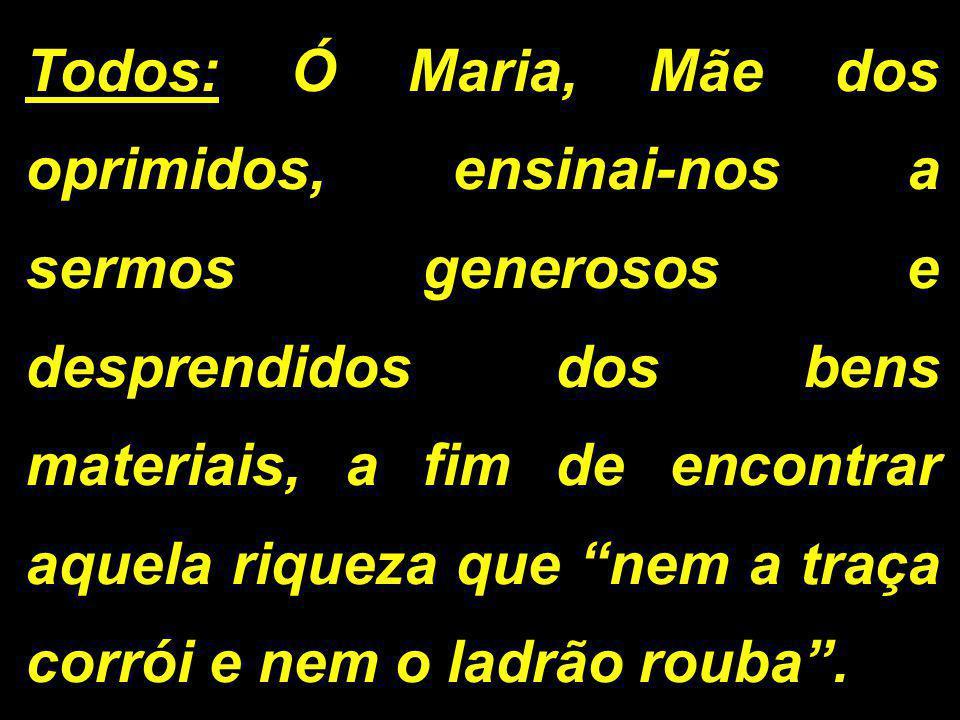 Todos: Ó Maria, Mãe dos oprimidos, ensinai-nos a sermos generosos e desprendidos dos bens materiais, a fim de encontrar aquela riqueza que nem a traça corrói e nem o ladrão rouba .
