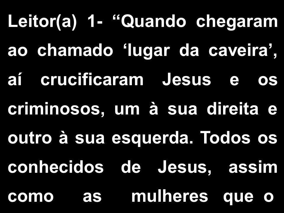 Leitor(a) 1- Quando chegaram ao chamado 'lugar da caveira', aí crucificaram Jesus e os criminosos, um à sua direita e outro à sua esquerda.