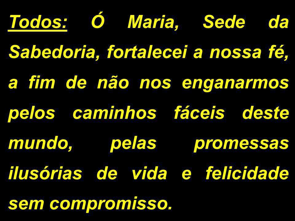 Todos: Ó Maria, Sede da Sabedoria, fortalecei a nossa fé, a fim de não nos enganarmos pelos caminhos fáceis deste mundo, pelas promessas ilusórias de vida e felicidade sem compromisso.