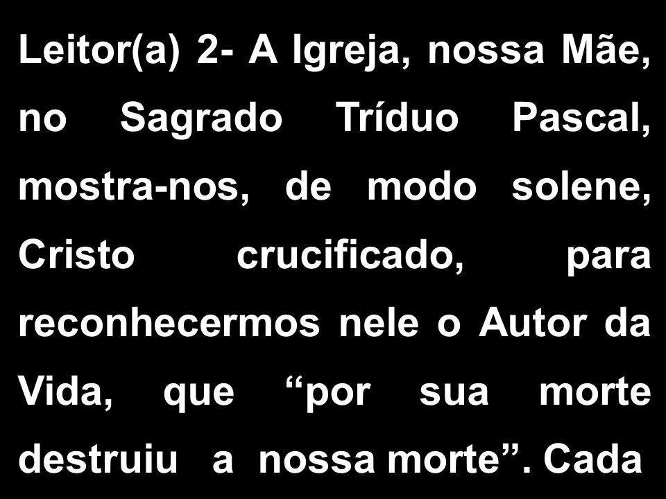 Leitor(a) 2- A Igreja, nossa Mãe, no Sagrado Tríduo Pascal, mostra-nos, de modo solene, Cristo crucificado, para reconhecermos nele o Autor da Vida, que por sua morte destruiu a nossa morte .
