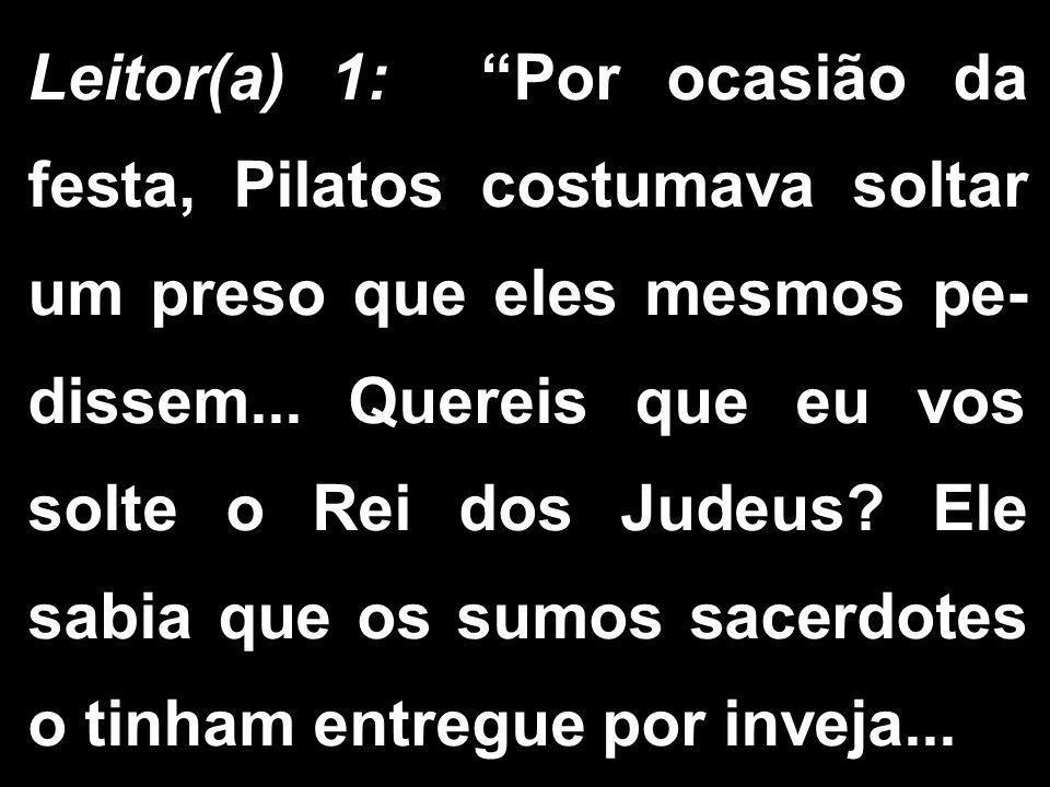 Leitor(a) 1: Por ocasião da festa, Pilatos costumava soltar um preso que eles mesmos pe-dissem...