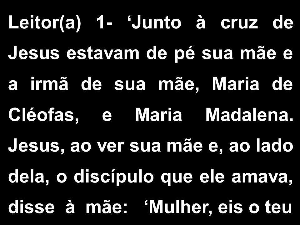 Leitor(a) 1- 'Junto à cruz de Jesus estavam de pé sua mãe e a irmã de sua mãe, Maria de Cléofas, e Maria Madalena.