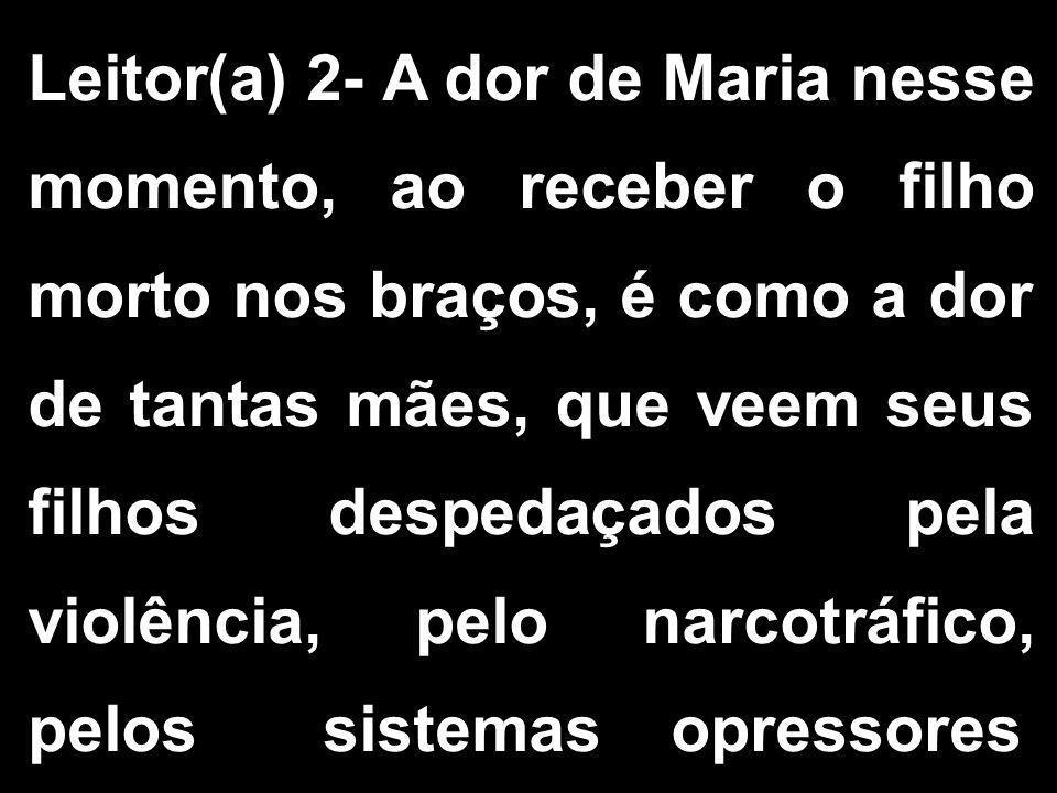 Leitor(a) 2- A dor de Maria nesse momento, ao receber o filho morto nos braços, é como a dor de tantas mães, que veem seus filhos despedaçados pela violência, pelo narcotráfico, pelos sistemas opressores