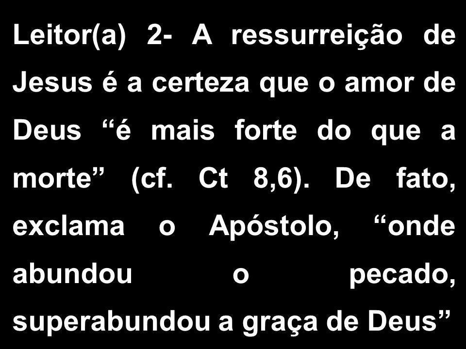 Leitor(a) 2- A ressurreição de Jesus é a certeza que o amor de Deus é mais forte do que a morte (cf.