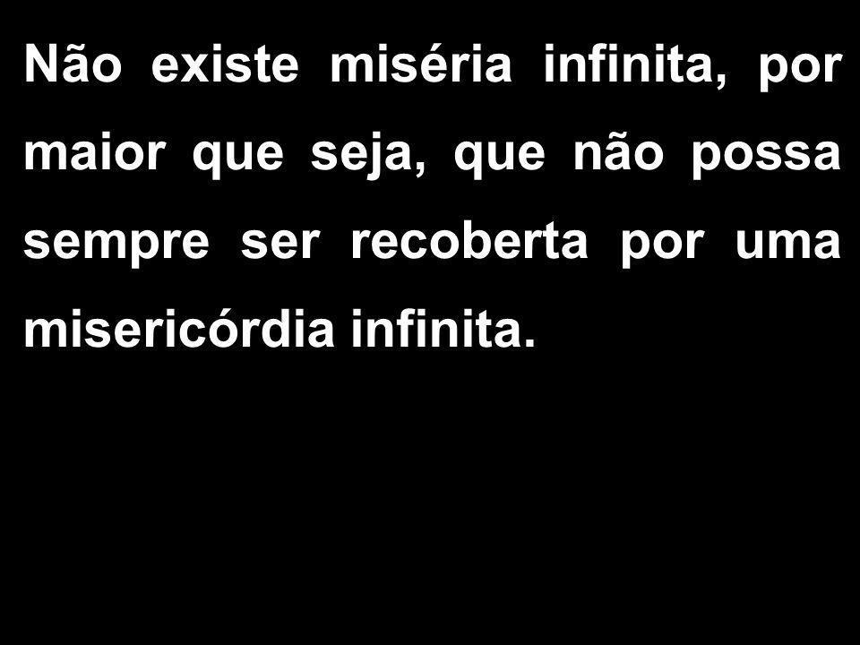 Não existe miséria infinita, por maior que seja, que não possa sempre ser recoberta por uma misericórdia infinita.