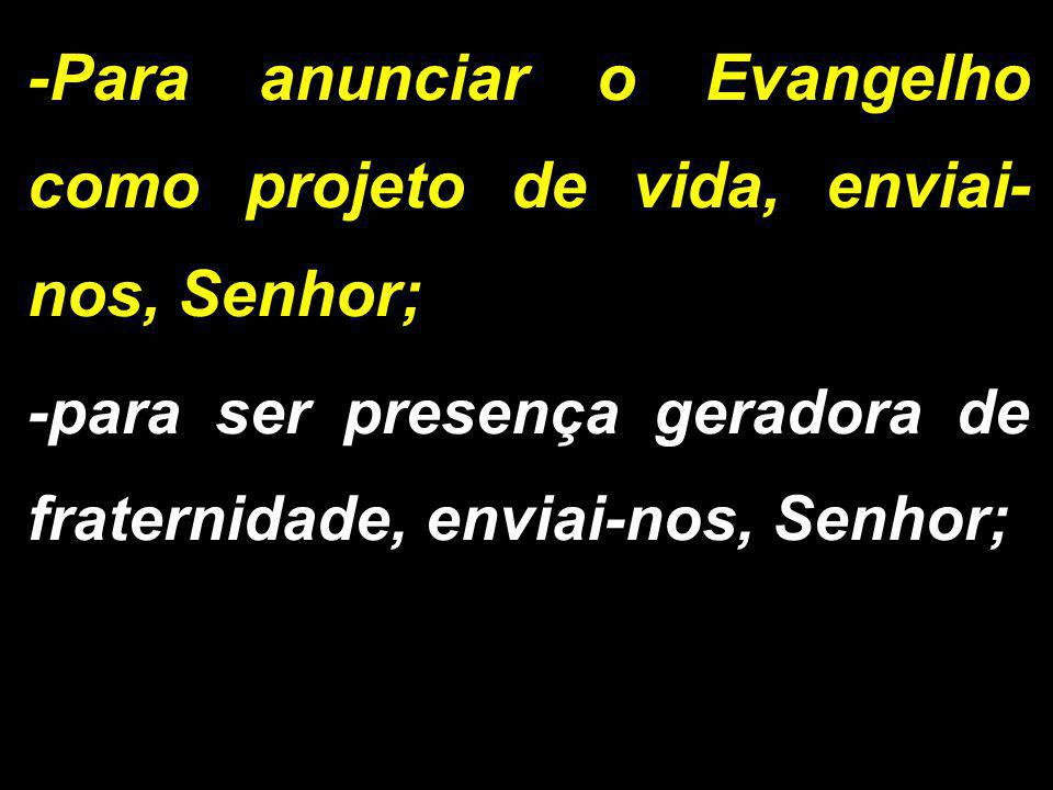 -Para anunciar o Evangelho como projeto de vida, enviai-nos, Senhor;