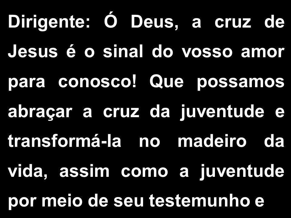 Dirigente: Ó Deus, a cruz de Jesus é o sinal do vosso amor para conosco.