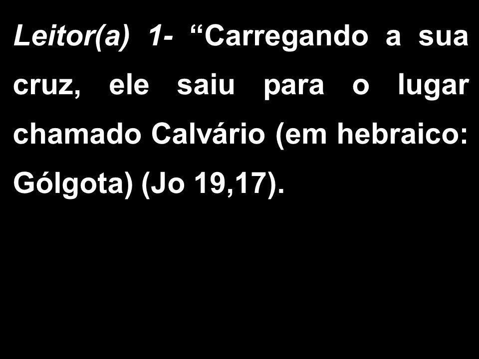 Leitor(a) 1- Carregando a sua cruz, ele saiu para o lugar chamado Calvário (em hebraico: Gólgota) (Jo 19,17).