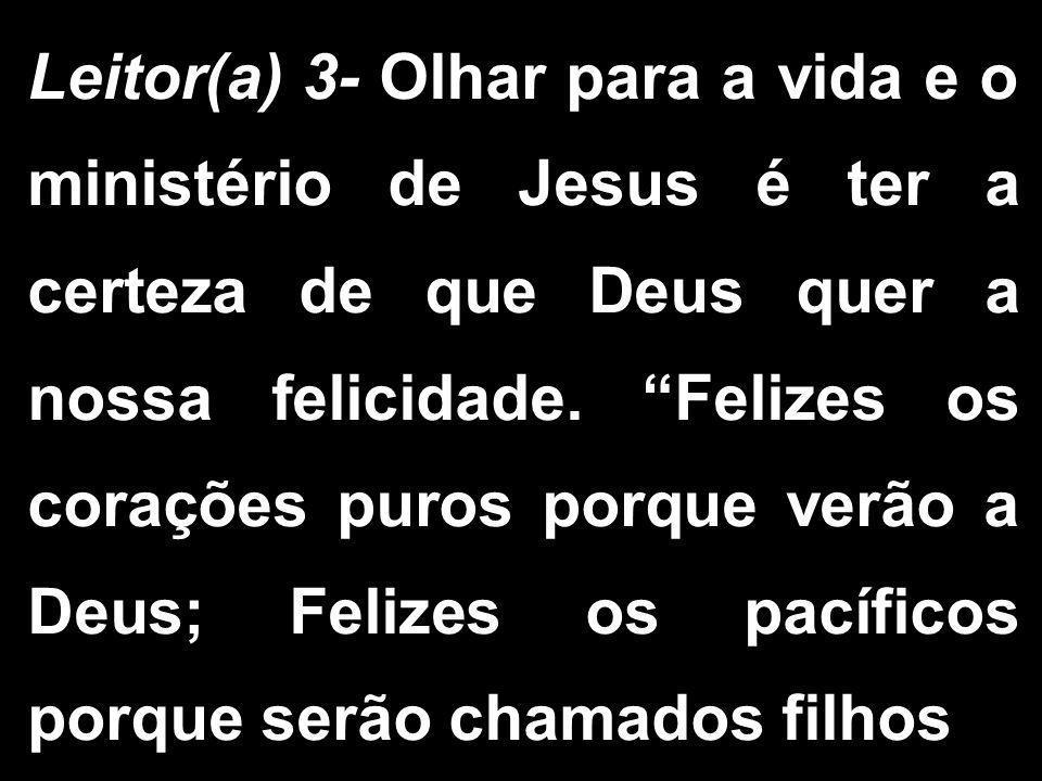 Leitor(a) 3- Olhar para a vida e o ministério de Jesus é ter a certeza de que Deus quer a nossa felicidade.