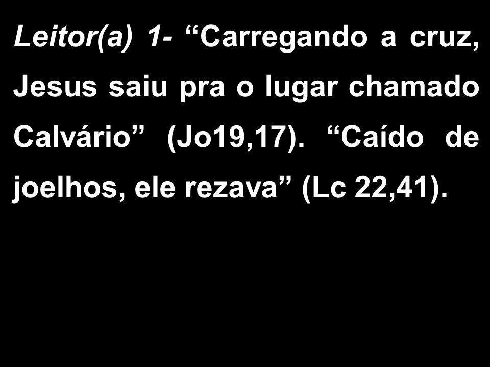 Leitor(a) 1- Carregando a cruz, Jesus saiu pra o lugar chamado Calvário (Jo19,17).