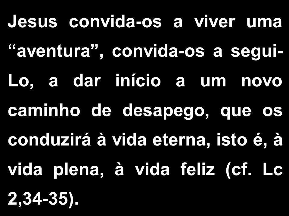 Jesus convida-os a viver uma aventura , convida-os a segui-Lo, a dar início a um novo caminho de desapego, que os conduzirá à vida eterna, isto é, à vida plena, à vida feliz (cf.