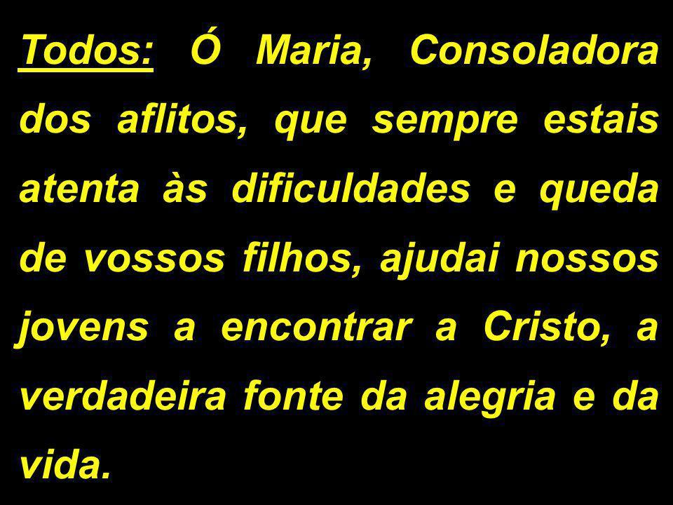 Todos: Ó Maria, Consoladora dos aflitos, que sempre estais atenta às dificuldades e queda de vossos filhos, ajudai nossos jovens a encontrar a Cristo, a verdadeira fonte da alegria e da vida.