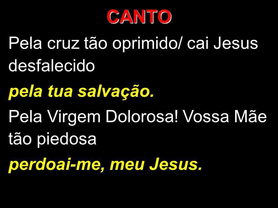 CANTO Pela cruz tão oprimido/ cai Jesus desfalecido pela tua salvação.