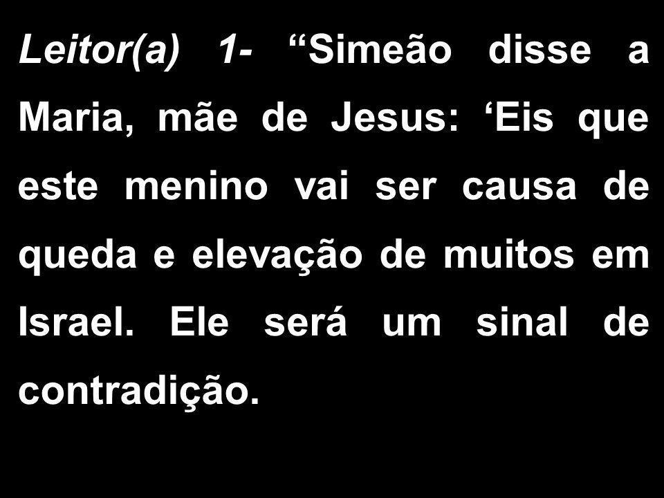 Leitor(a) 1- Simeão disse a Maria, mãe de Jesus: 'Eis que este menino vai ser causa de queda e elevação de muitos em Israel.