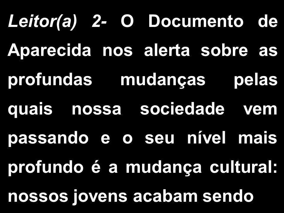 Leitor(a) 2- O Documento de Aparecida nos alerta sobre as profundas mudanças pelas quais nossa sociedade vem passando e o seu nível mais profundo é a mudança cultural: nossos jovens acabam sendo