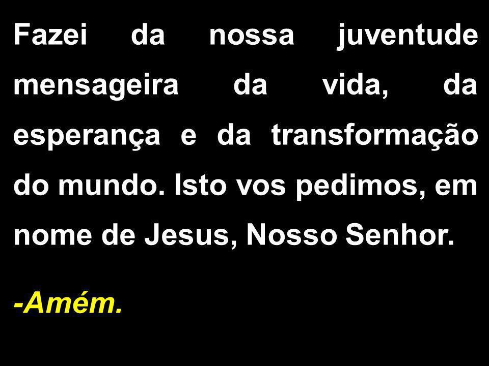 Fazei da nossa juventude mensageira da vida, da esperança e da transformação do mundo. Isto vos pedimos, em nome de Jesus, Nosso Senhor.