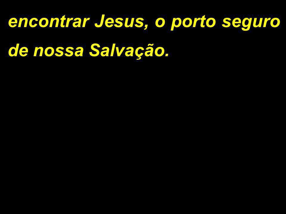 encontrar Jesus, o porto seguro de nossa Salvação.